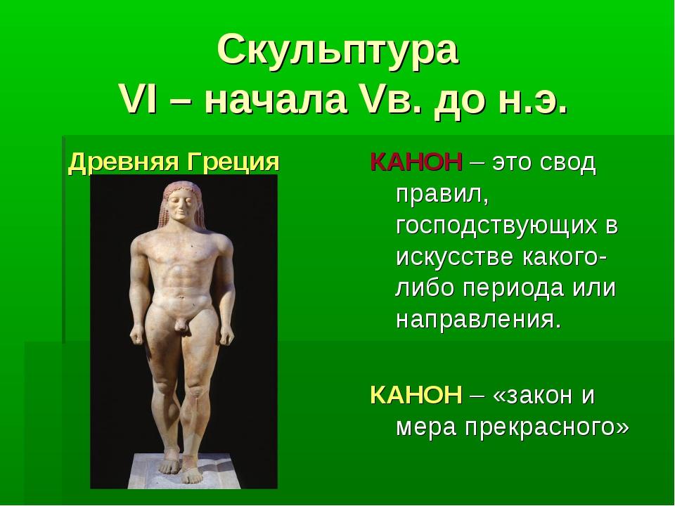 Скульптура VI – начала Vв. до н.э. Древняя Греция КАНОН – это свод правил, го...