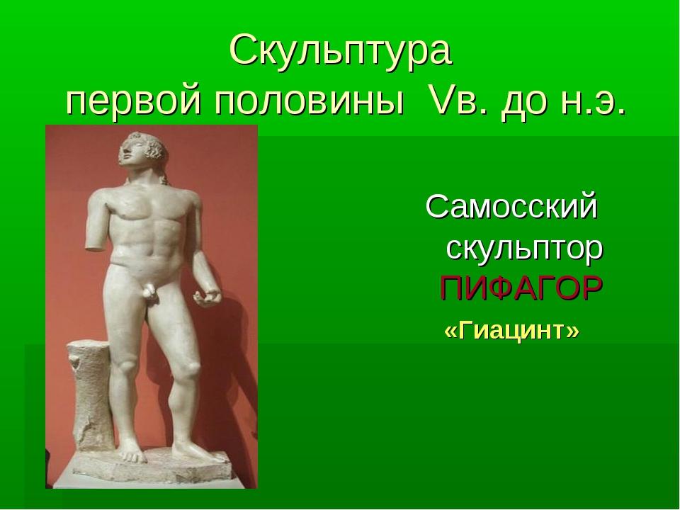 Скульптура первой половины Vв. до н.э. Самосский скульптор ПИФАГОР «Гиацинт»