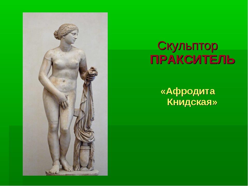 Скульптор ПРАКСИТЕЛЬ «Афродита Книдская»