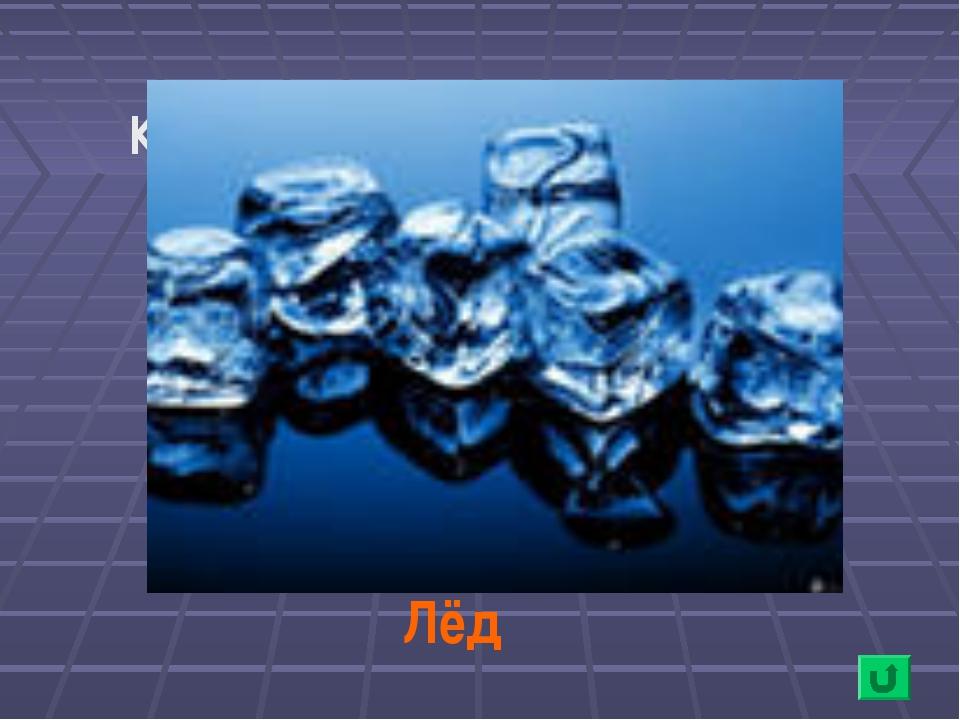 Как называется вода в твёрдом состоянии? Лёд