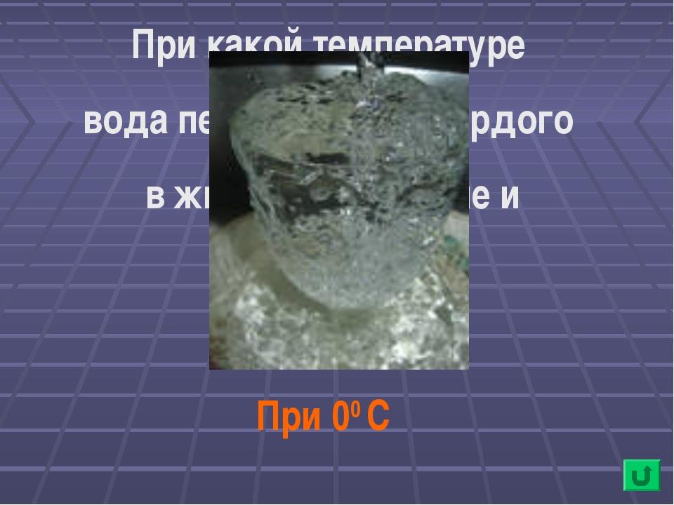 При какой температуре вода переходит из твердого в жидкое состояние и наоборо...