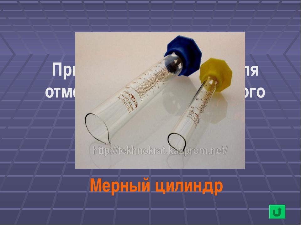 Прибор, необходимый для отмеривания определенного объема воды Мерный цилиндр