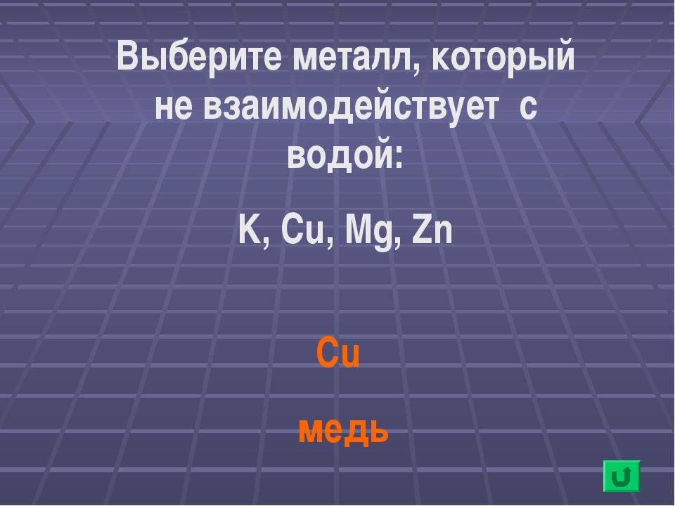 Cu медь Выберите металл, который не взаимодействует с водой: K, Cu, Mg, Zn
