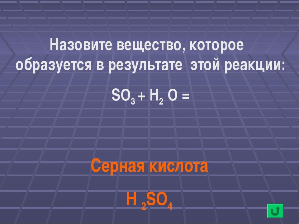 Назовите вещество, которое образуется в результате этой реакции: SO3 + H2 O =...