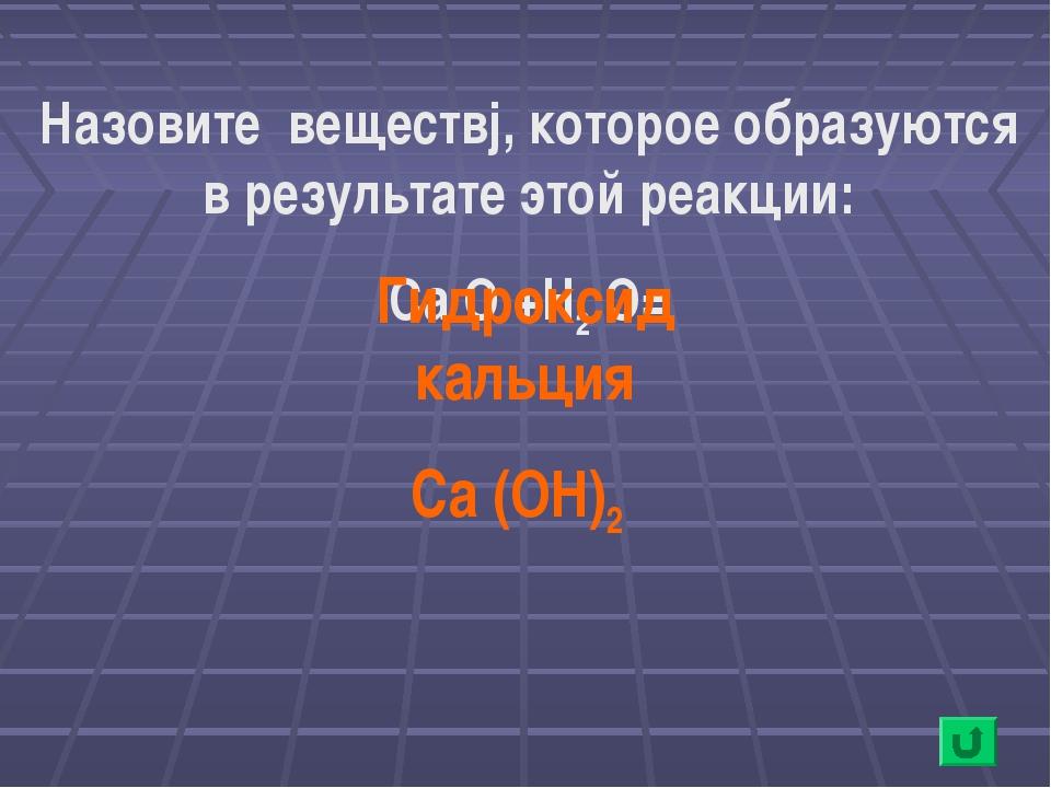 Назовите веществj, которое образуются в результате этой реакции: Ca O +H2 O=...