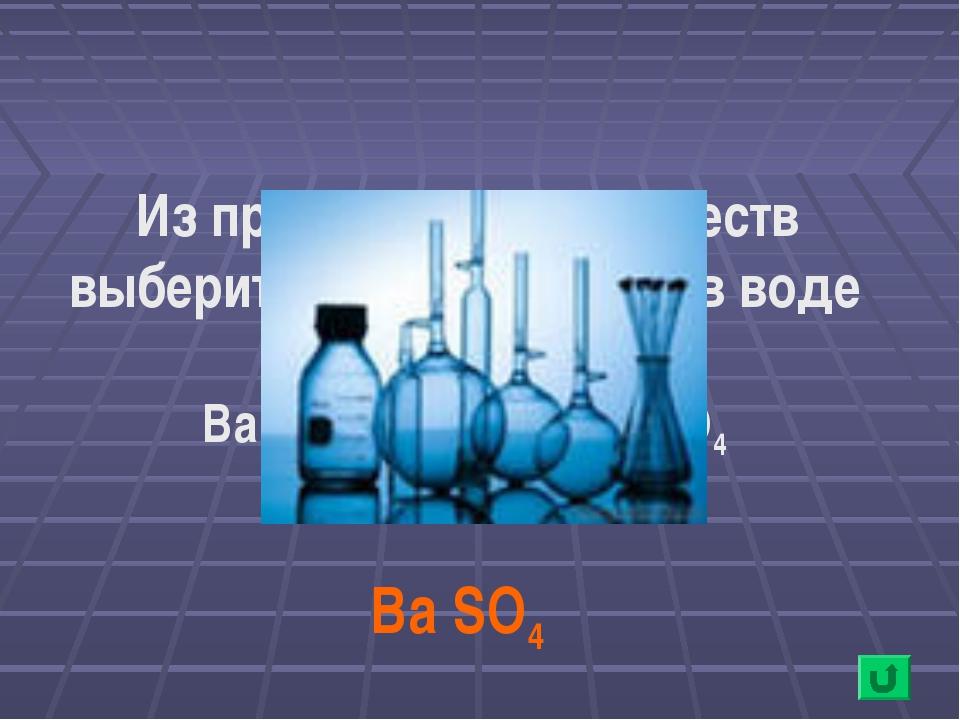 Ba SO4 Из предложенных веществ выберите нерастворимое в воде вещество: Ba (O...