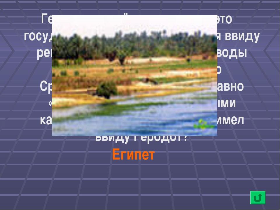 Геродот в своё время назвал это государство «даром воды», имея ввиду реку Нил...