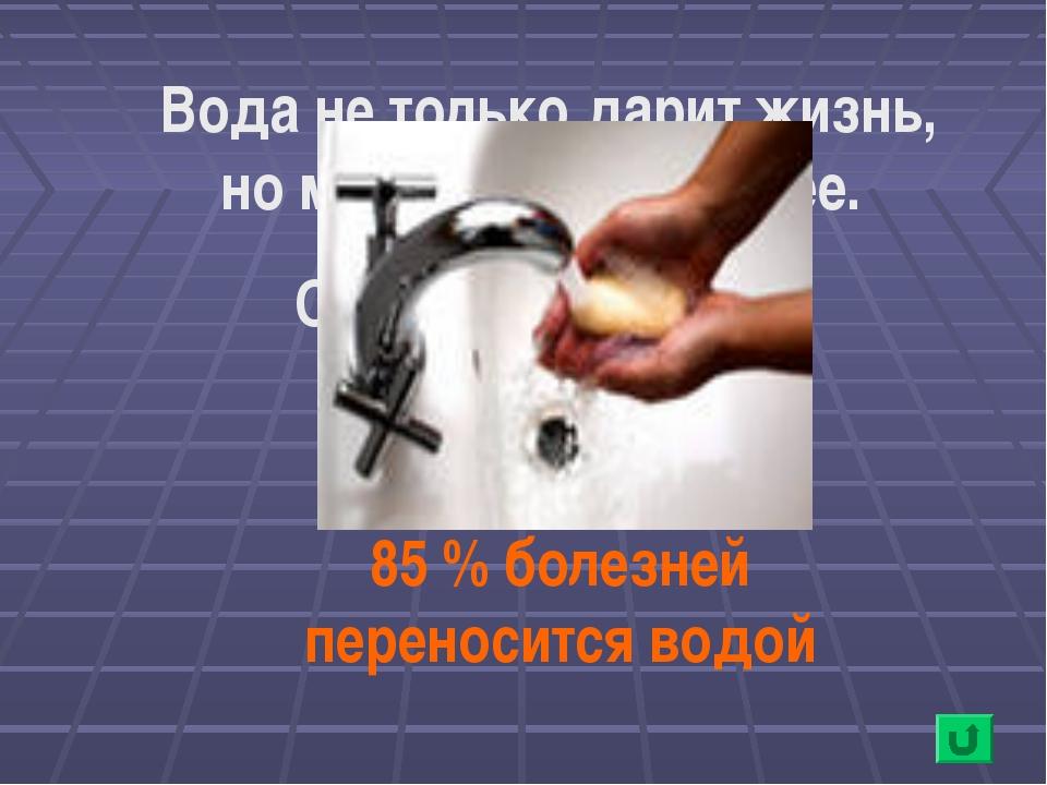 Вода не только дарит жизнь, но может и отнимать ее. Объясните почему. 85 % бо...