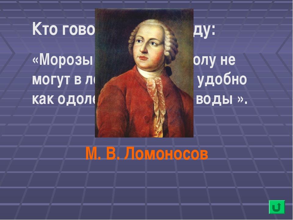 Кто говорил в 1764 году: «Морозы солёного рассолу не могут в лёд превратить,...