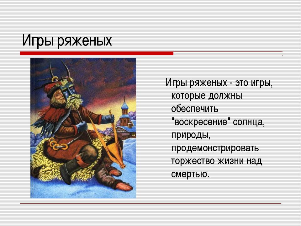 """Игры ряженых Игры ряженых - это игры, которые должны обеспечить """"воскресение""""..."""