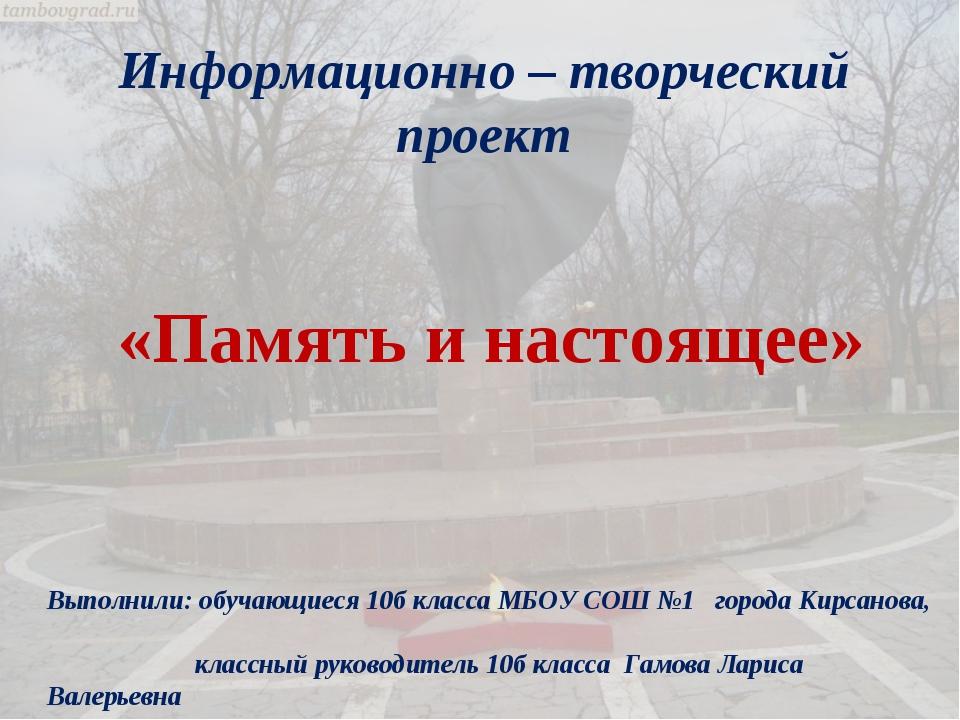 Информационно – творческий проект «Память и настоящее» Выполнили: обучающиеся...