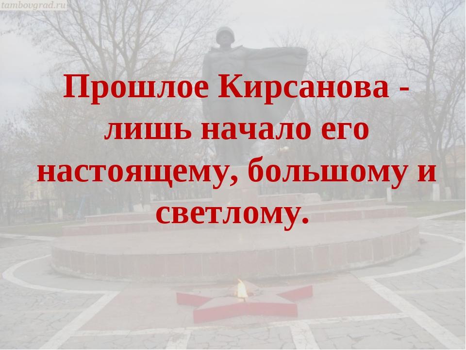 Прошлое Кирсанова - лишь начало его настоящему, большому и светлому.