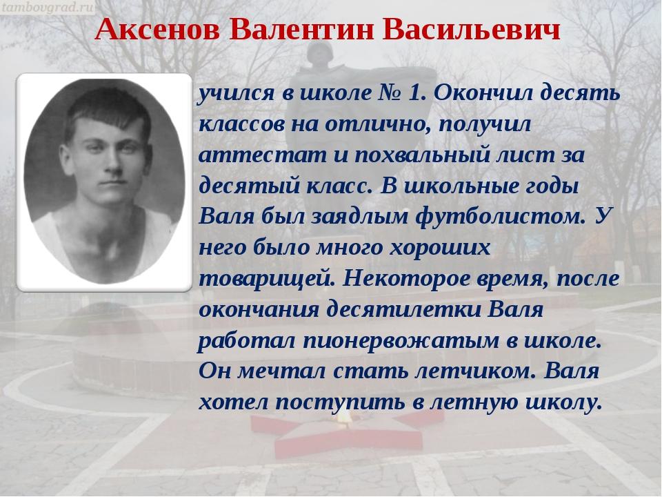 Аксенов Валентин Васильевич учился в школе № 1. Окончил десять классов на отл...