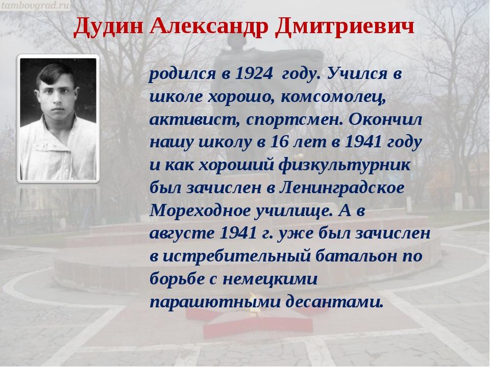 Дудин Александр Дмитриевич родился в 1924 году. Учился в школе хорошо, комсом...