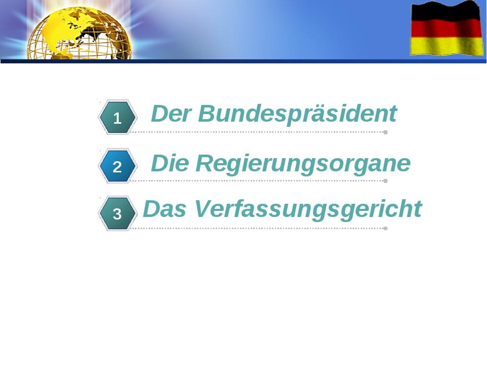 Der Bundespräsident 1 Die Regierungsorgane 2 Das Verfassungsgericht 3 LOGO