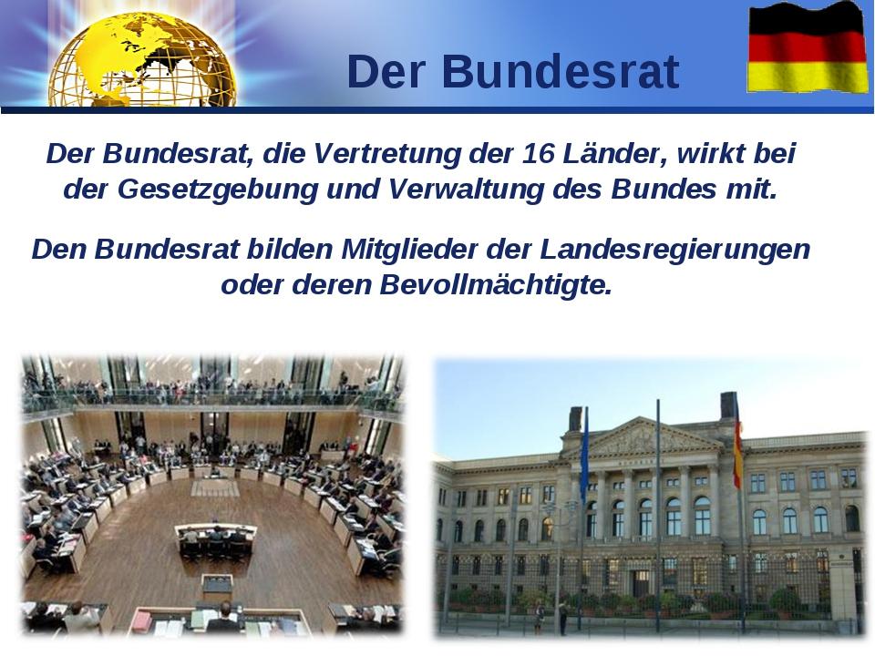 Der Bundesrat, die Vertretung der 16 Länder, wirkt bei der Gesetzgebung und V...
