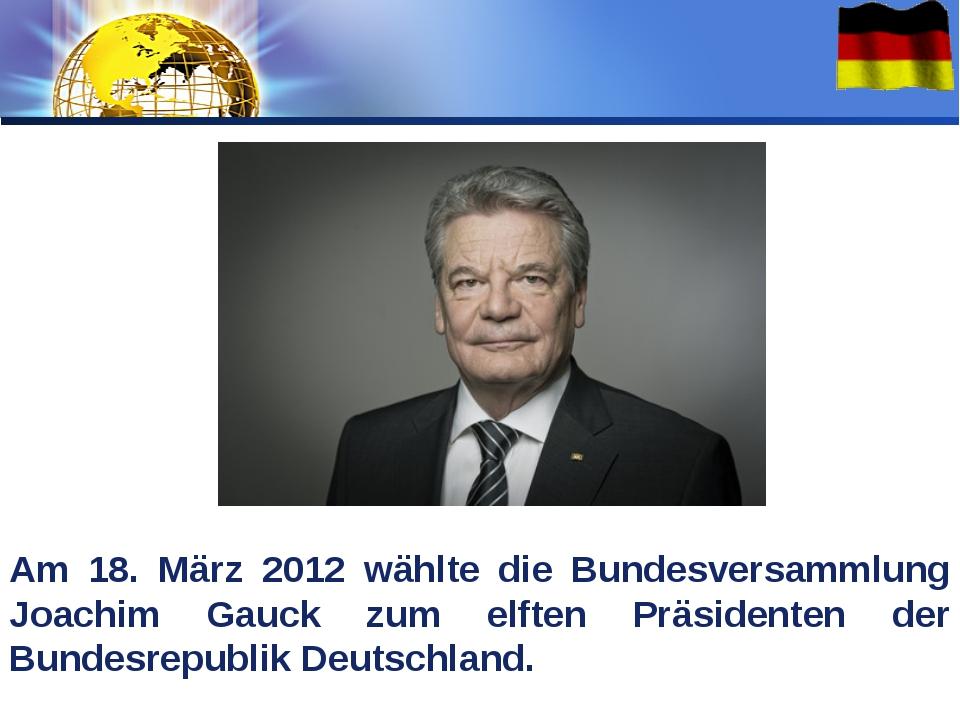 Am 18. März 2012 wählte die Bundesversammlung Joachim Gauck zum elften Präsid...