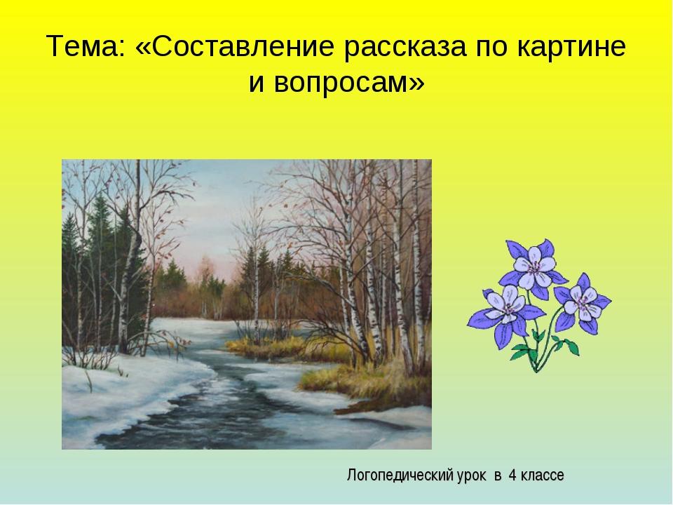 Тема: «Составление рассказа по картине и вопросам» Логопедический урок в 4 кл...