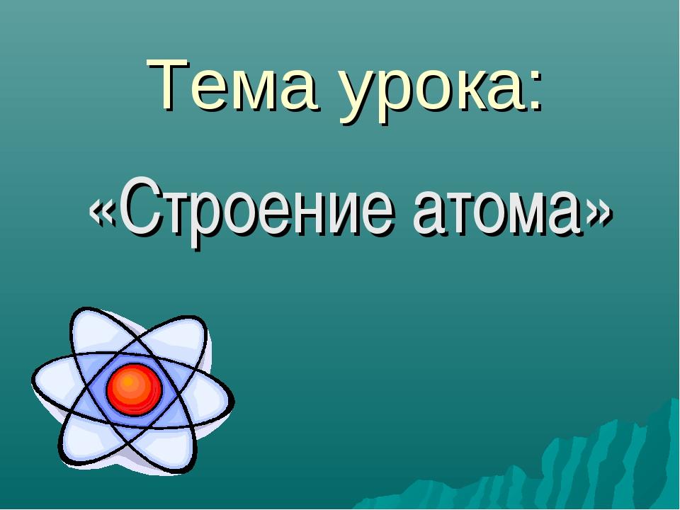 Тема урока: «Строение атома»