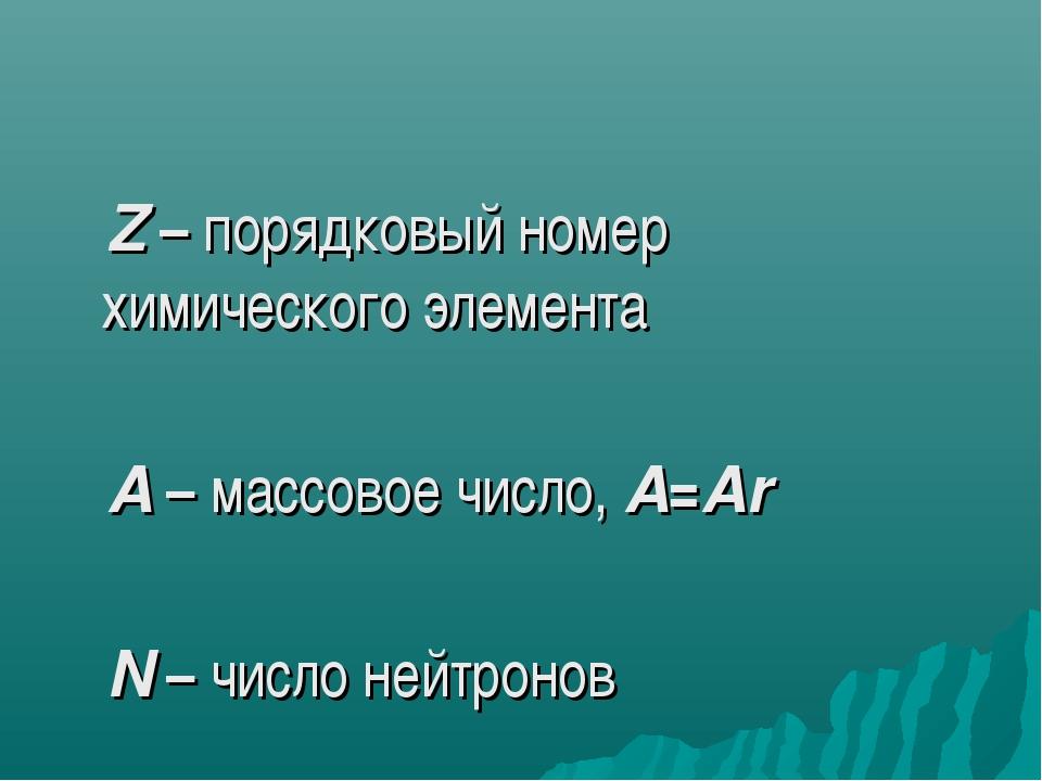 Z – порядковый номер химического элемента A – массовое число, A=Ar N – число...