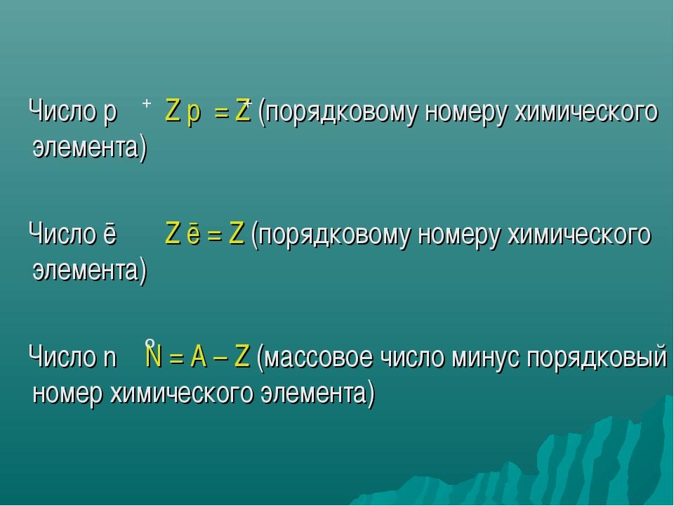 Число p Z p = Z (порядковому номеру химического элемента) Число ē Z ē = Z (п...