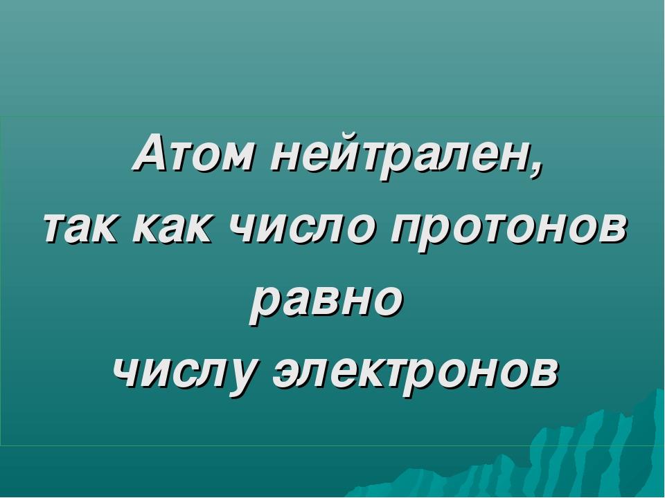 Атом нейтрален, так как число протонов равно числу электронов