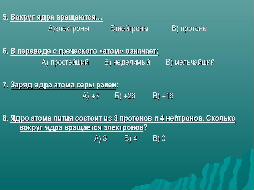 5. Вокруг ядра вращаются… А)электроны Б)нейтроны В) протоны 6. В переводе с...