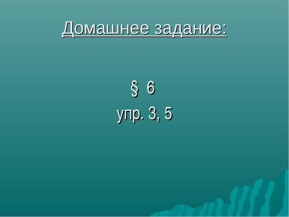 Домашнее задание: § 6 упр. 3, 5