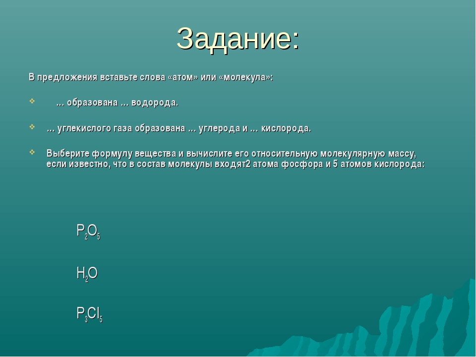 Задание: В предложения вставьте слова «атом» или «молекула»: … образована … в...