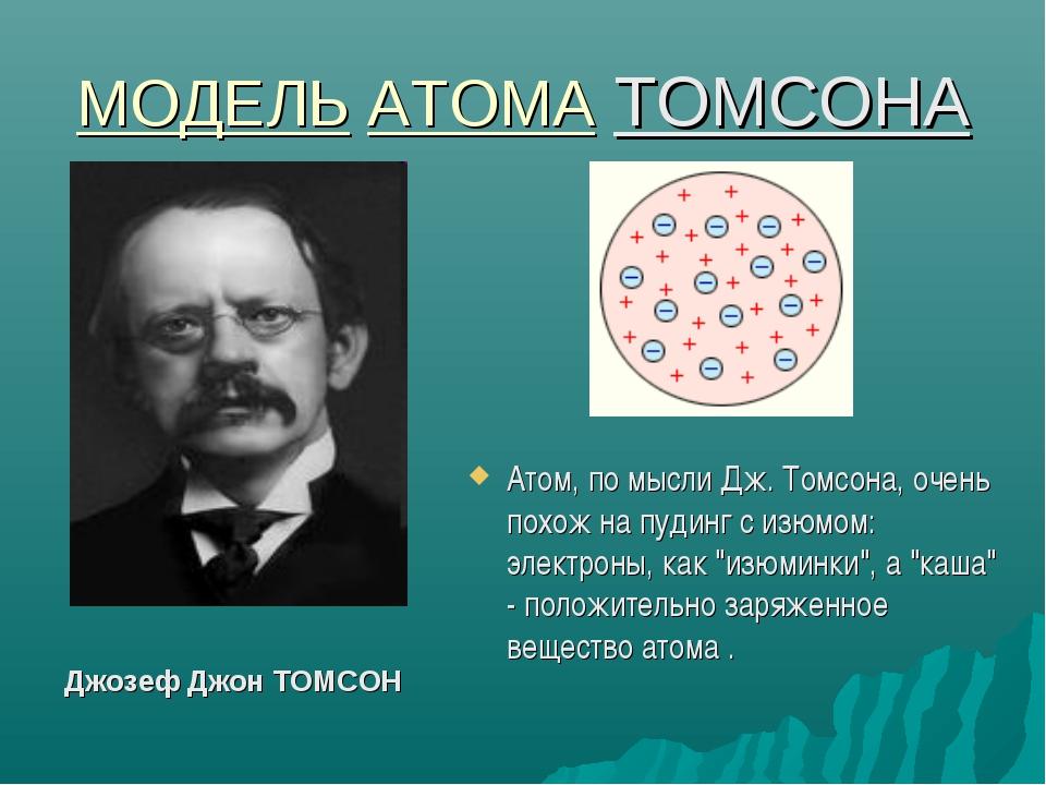 МОДЕЛЬ АТОМА ТОМСОНА Атом, по мысли Дж. Томсона, очень похож на пудинг с изюм...