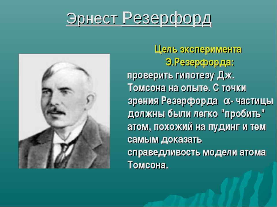 Эрнест Резерфорд Цель эксперимента Э.Резерфорда: проверить гипотезу Дж. Томсо...
