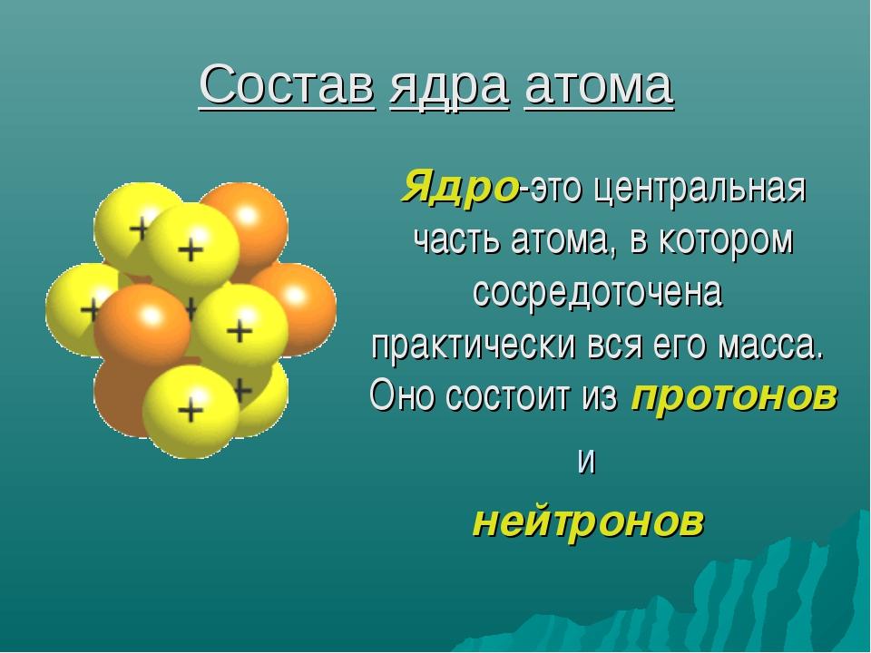 Состав ядра атома Ядро-это центральная часть атома, в котором сосредоточена п...