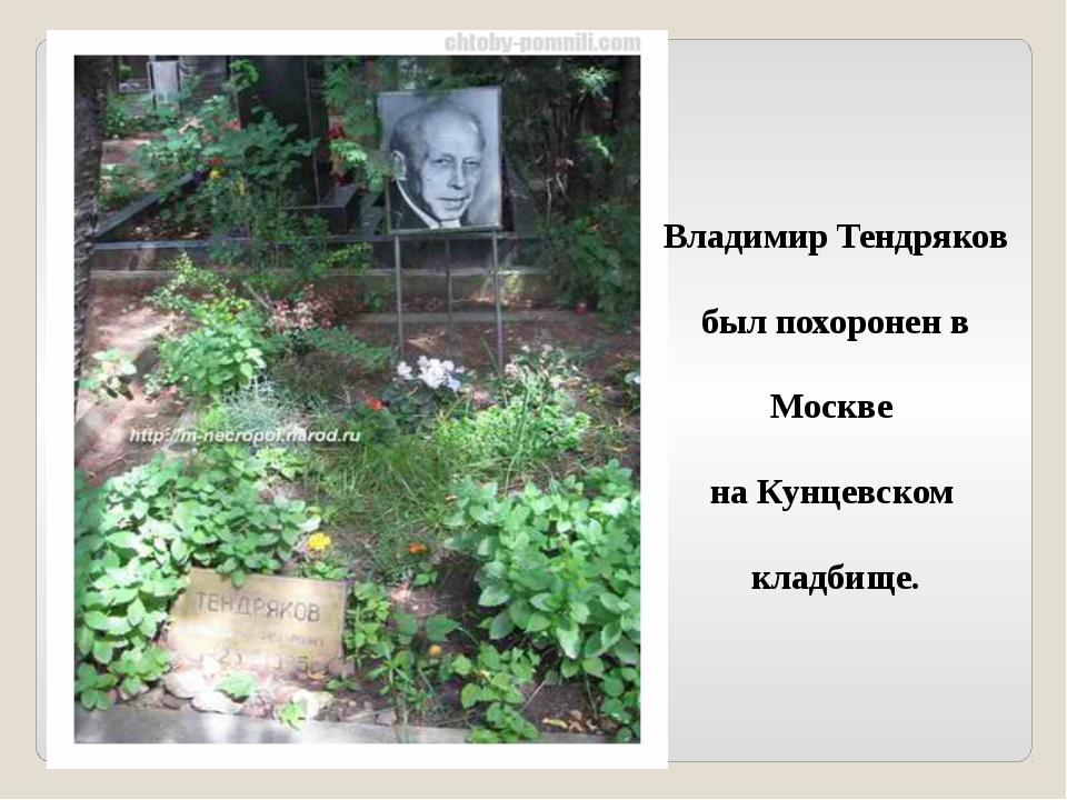 Владимир Тендряков был похоронен в Москве на Кунцевском кладбище.