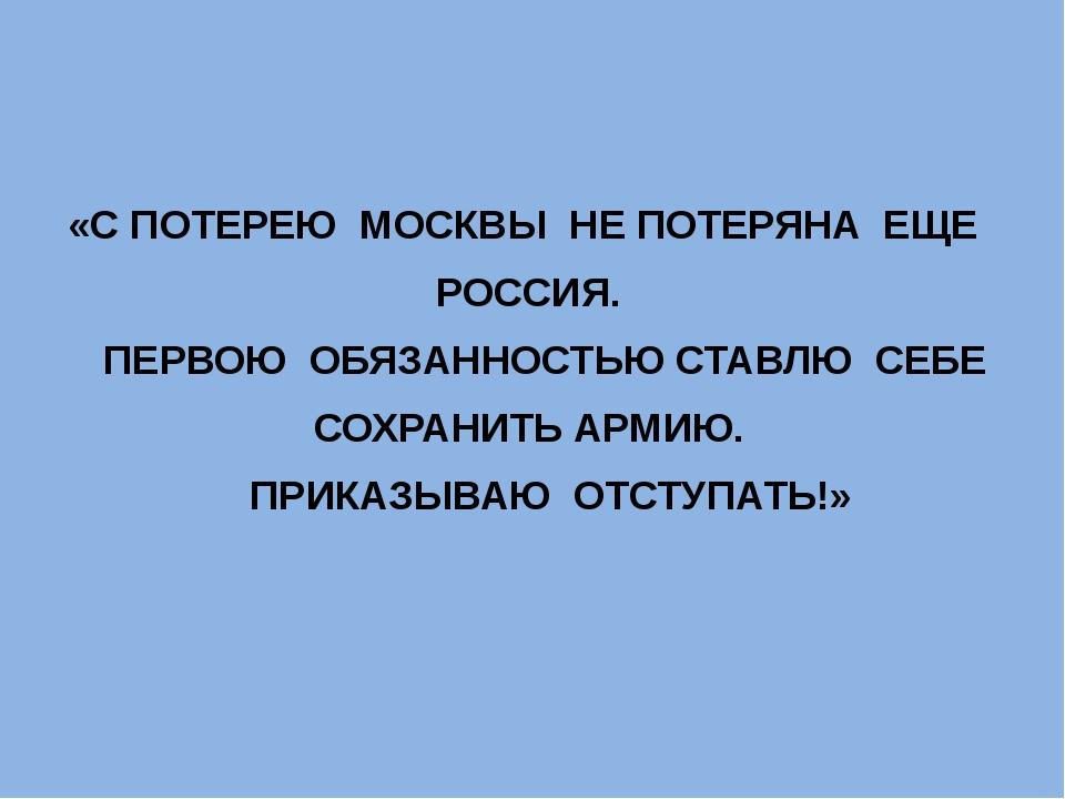 «С ПОТЕРЕЮ МОСКВЫ НЕ ПОТЕРЯНА ЕЩЕ РОССИЯ. ПЕРВОЮ ОБЯЗАННОСТЬЮ СТАВЛЮ СЕБЕ СОХ...