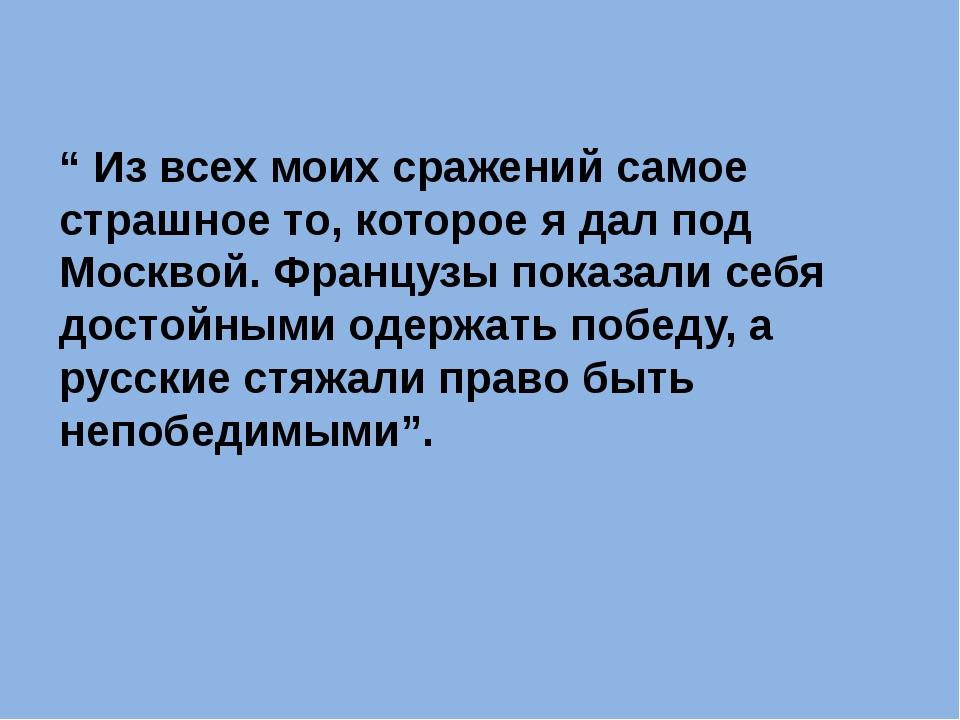 """"""" Из всех моих сражений самое страшное то, которое я дал под Москвой. Францу..."""
