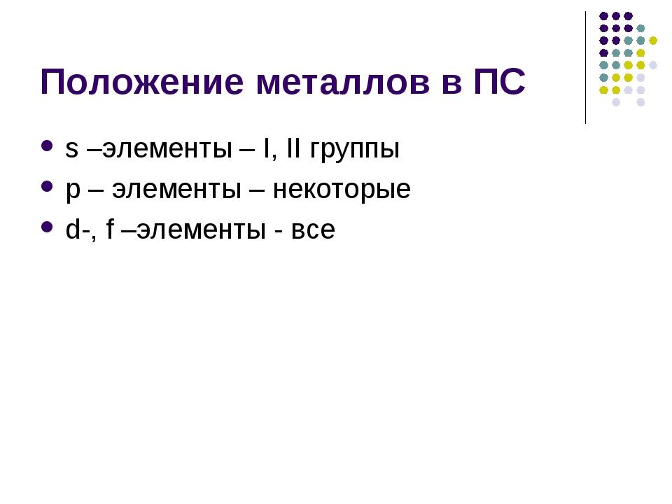 Положение металлов в ПС s –элементы – I, II группы р – элементы – некоторые d...