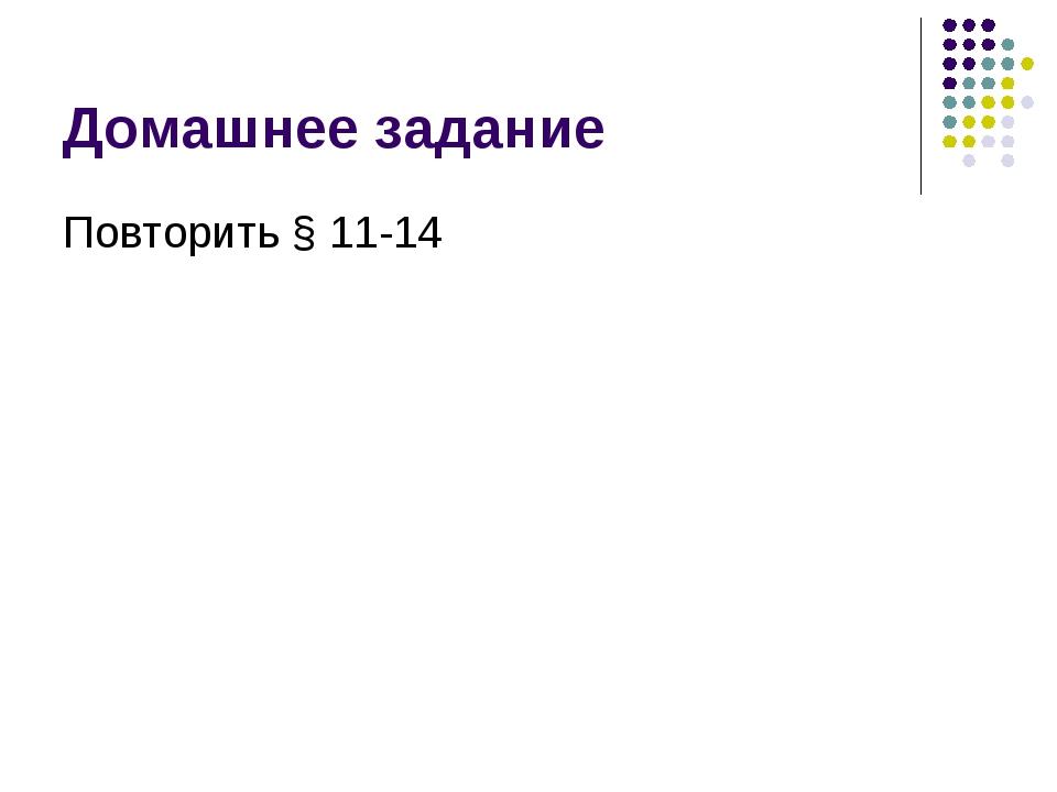 Домашнее задание Повторить § 11-14