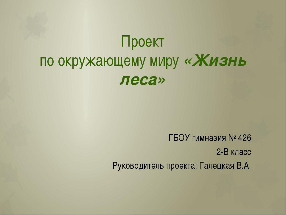 Проект по окружающему миру «Жизнь леса» ГБОУ гимназия № 426 2-В класс Руковод...