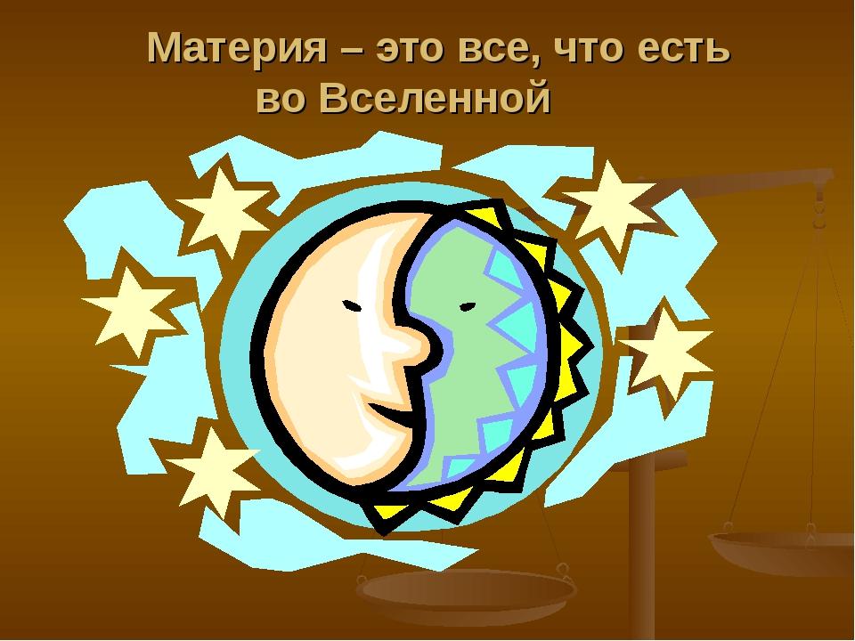 Материя – это все, что есть во Вселенной