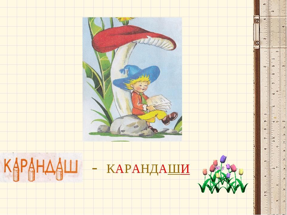 - - КАРАНДАШИ