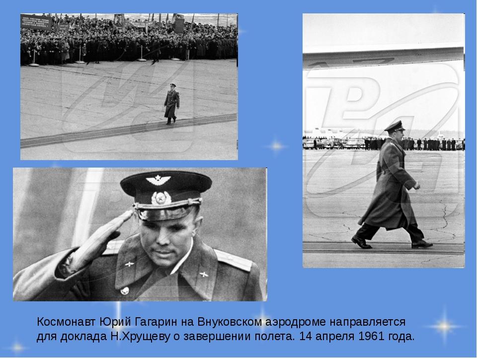 Космонавт Юрий Гагарин на Внуковском аэродроме направляется для доклада Н.Хру...