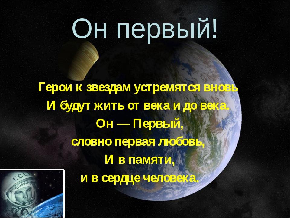 Он первый! Герои к звездам устремятся вновь И будут жить от века и до века....