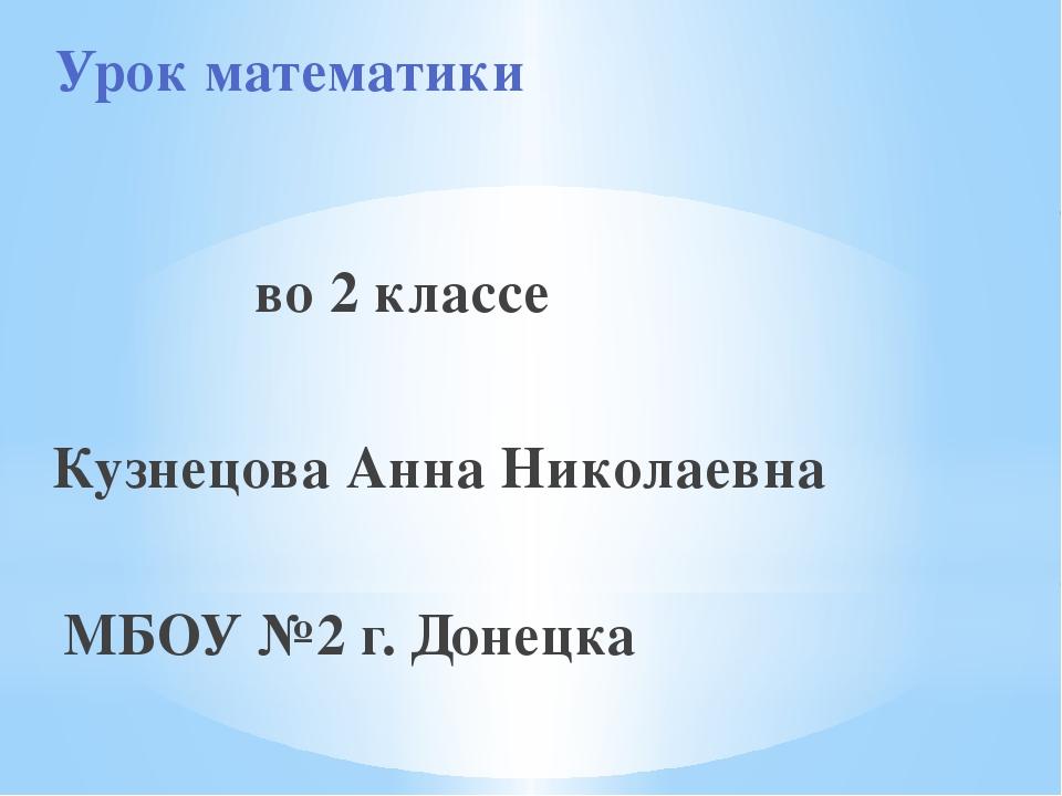 Урок математики во 2 классе Кузнецова Анна Николаевна МБОУ №2 г. Донецка