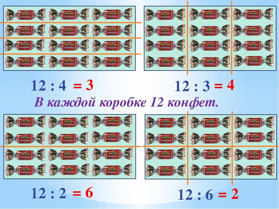 В каждой коробке 12 конфет. 12 : 4 = 3 12 : 3 = 4 12 : 2 = 6 12 : 6 = 2