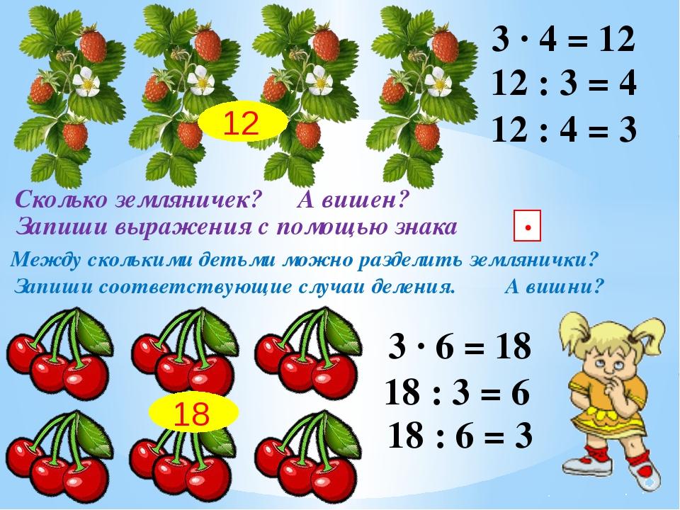 Сколько земляничек? А вишен? 18 Запиши выражения с помощью знака ∙ 3 ∙ 4 = 12...