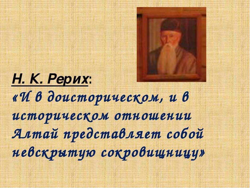 Н. К. Рерих: «И в доисторическом, и в историческом отношении Алтай представля...