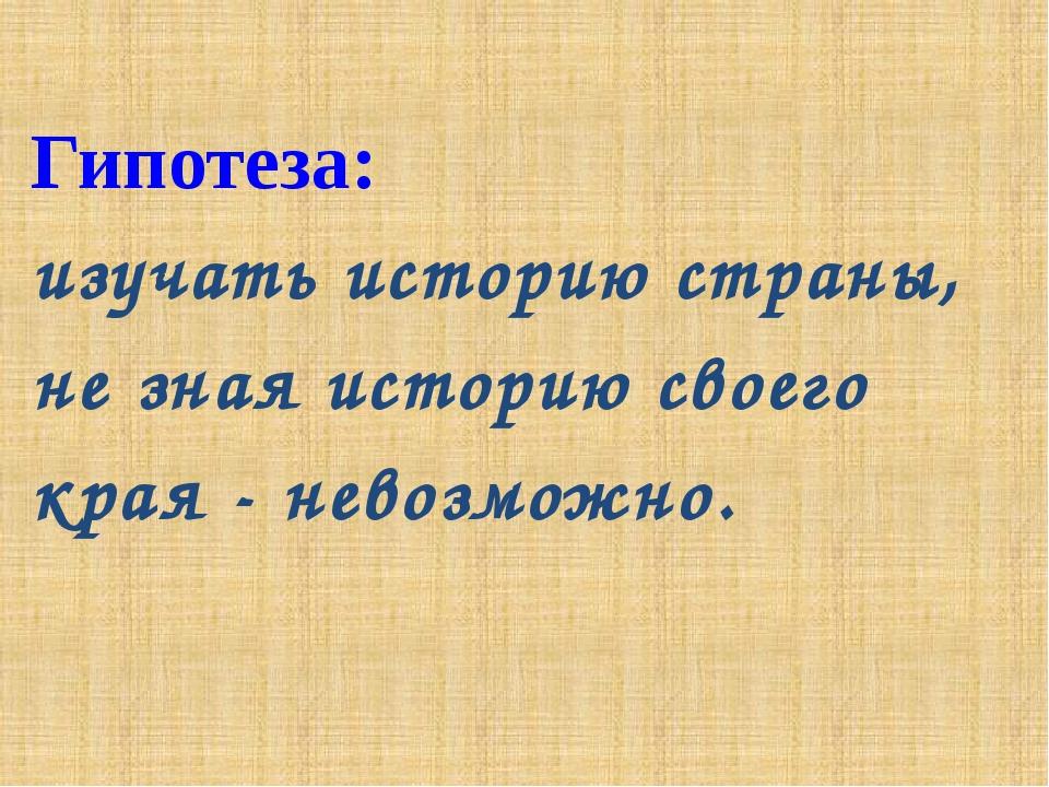 Гипотеза: изучать историю страны, не зная историю своего края - невозможно.