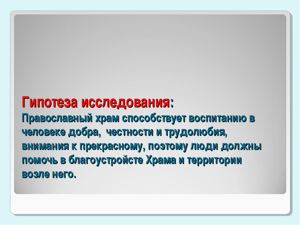 Гипотеза исследования: Православный храм способствует воспитанию в человеке д...