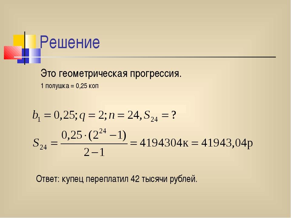 Решение Это геометрическая прогрессия. 1 полушка = 0,25 коп Ответ: купец пере...