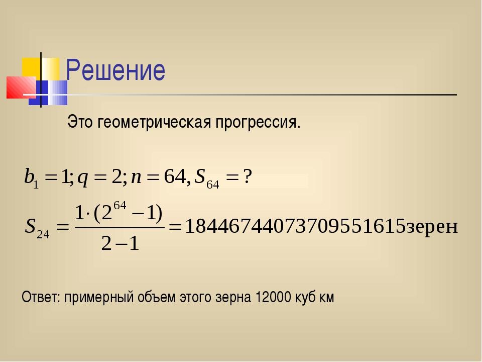Решение Это геометрическая прогрессия. Ответ: примерный объем этого зерна 120...